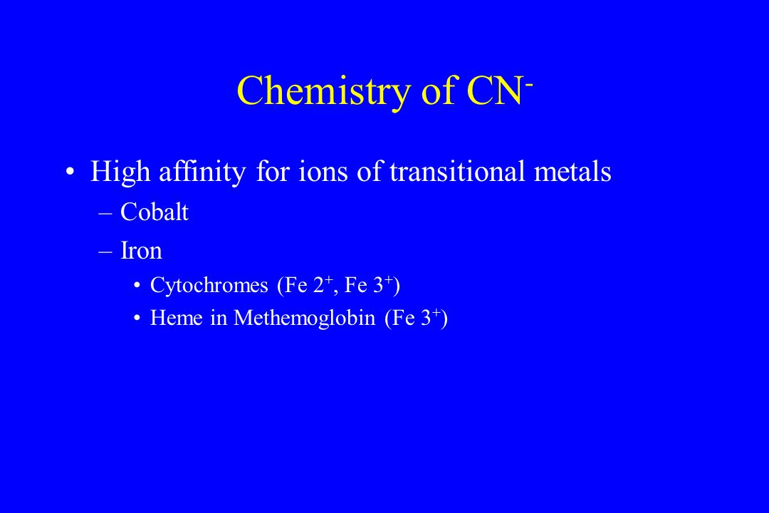 Chemistry of CN - High affinity for ions of transitional metals –Cobalt –Iron Cytochromes (Fe 2 +, Fe 3 + ) Heme in Methemoglobin (Fe 3 + )