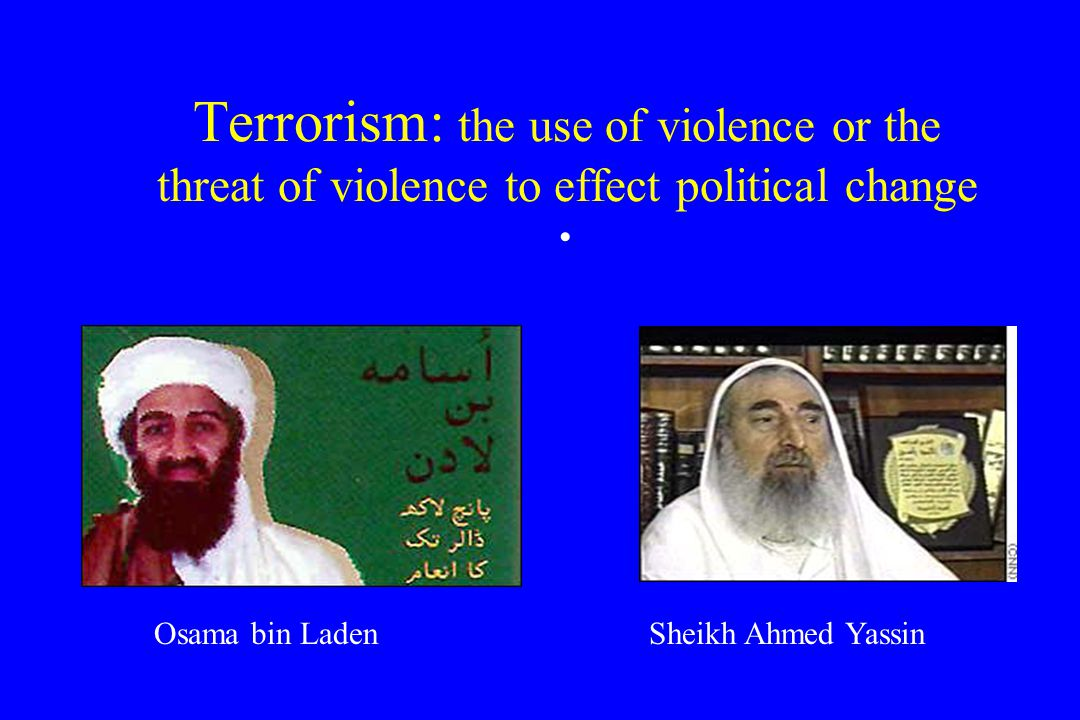 Terrorism: the use of violence or the threat of violence to effect political change Osama bin LadenSheikh Ahmed Yassin