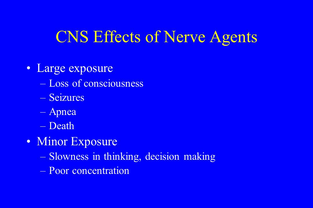CNS Effects of Nerve Agents Large exposure –Loss of consciousness –Seizures –Apnea –Death Minor Exposure –Slowness in thinking, decision making –Poor concentration