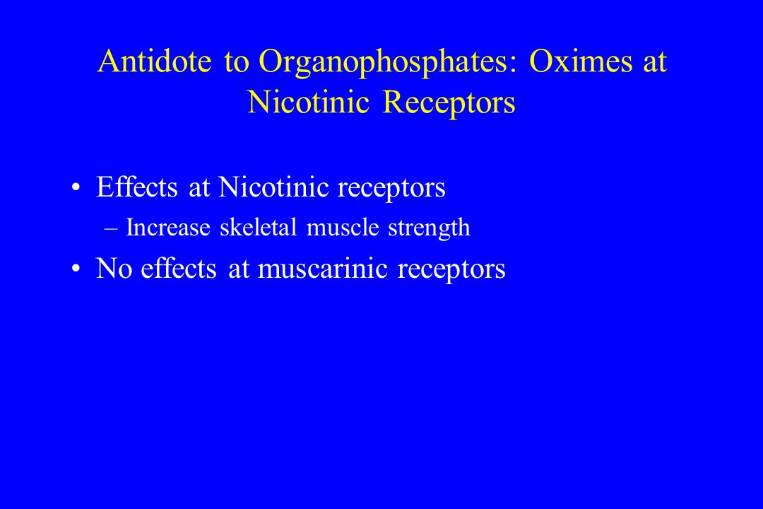 Antidote to Organophosphates: Oximes at Nicotinic Receptors Effects at Nicotinic receptors –Increase skeletal muscle strength No effects at muscarinic receptors