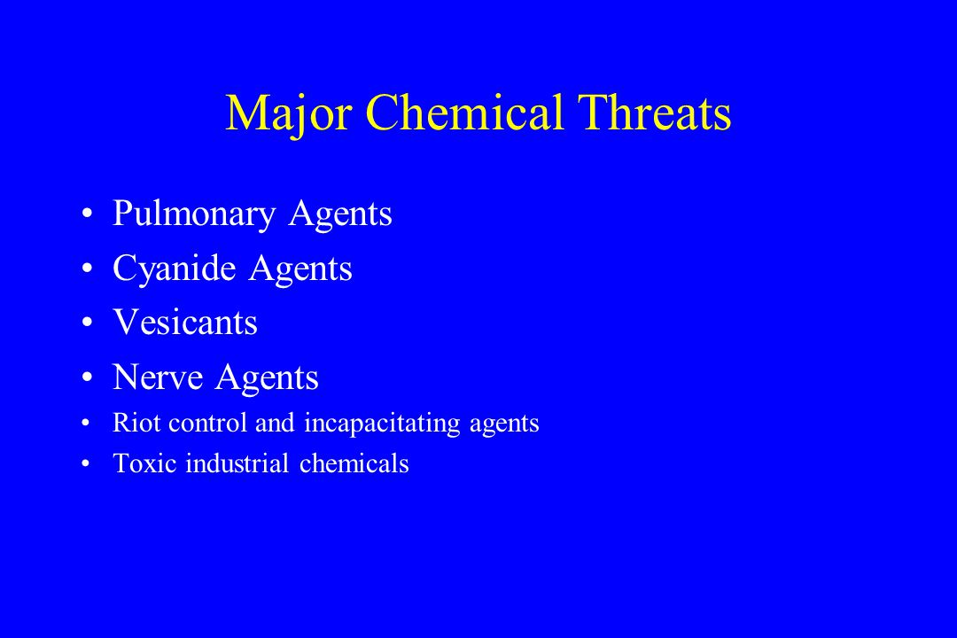 Major Chemical Threats Pulmonary Agents Cyanide Agents Vesicants Nerve Agents Riot control and incapacitating agents Toxic industrial chemicals