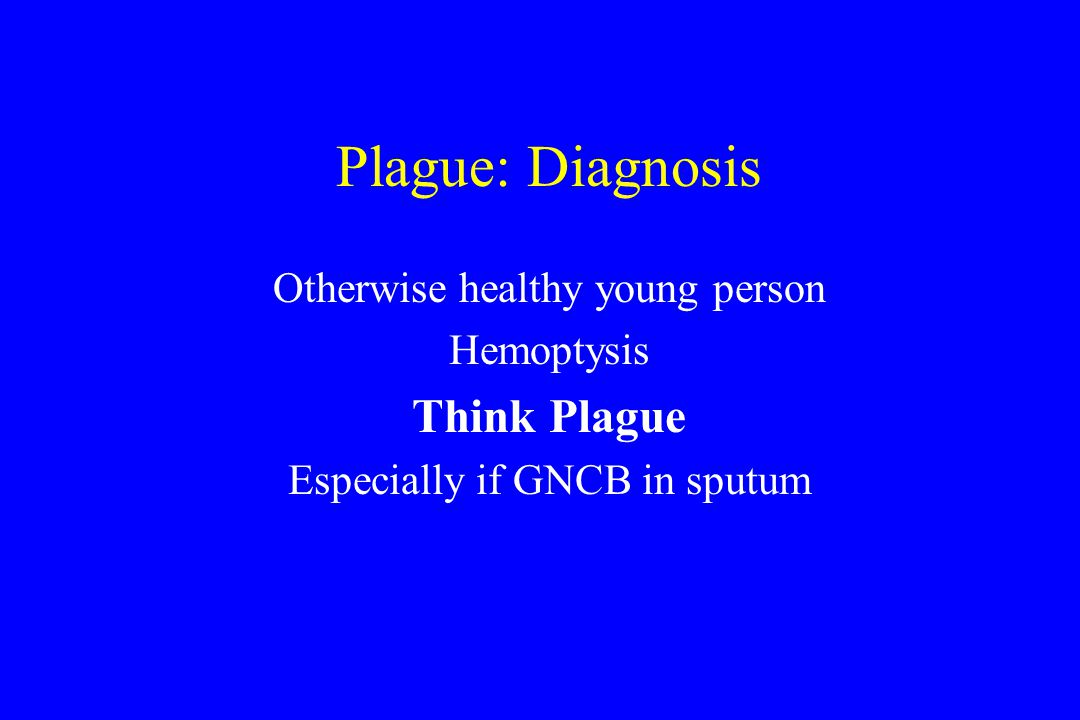 Plague: Diagnosis Otherwise healthy young person Hemoptysis Think Plague Especially if GNCB in sputum