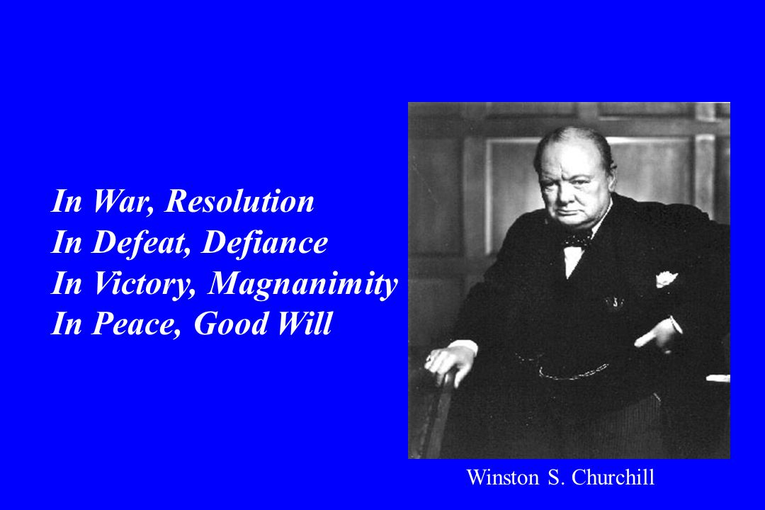 In War, Resolution In Defeat, Defiance In Victory, Magnanimity In Peace, Good Will Winston S.