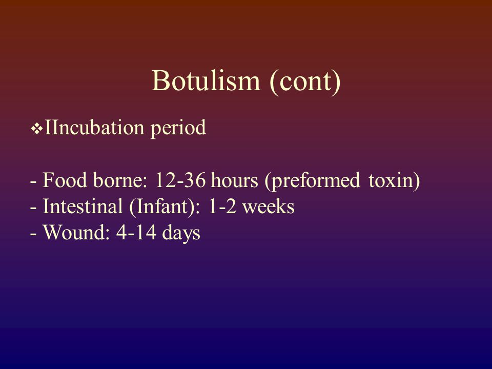 Botulism (cont)  CCardinal Signs - Fever is absent (unless infection is present) - Neurological symptoms are symmetrical - Patient remains responsive - Heart rate normal or slow - Sensory deficits do not occur (except for blurred vision)