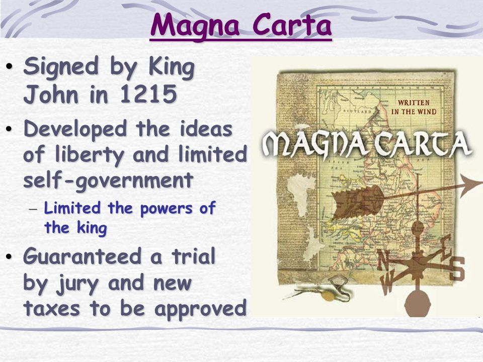 Magna Carta Signed by King John in 1215 Signed by King John in 1215 Developed the ideas of liberty and limited self-government Developed the ideas of