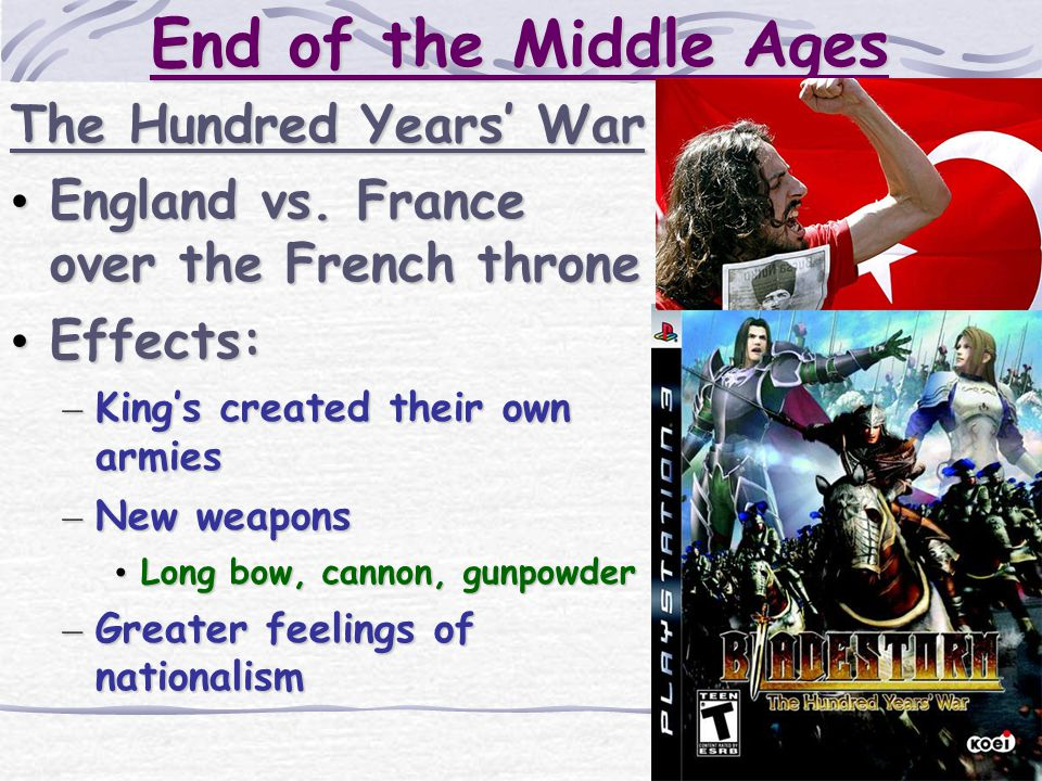 End of the Middle Ages The Hundred Years' War England vs. France over the French throne England vs. France over the French throne Effects: Effects: –