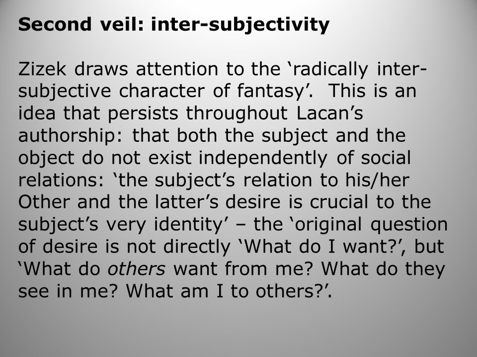 Second veil: inter-subjectivity Zizek draws attention to the 'radically inter- subjective character of fantasy'.