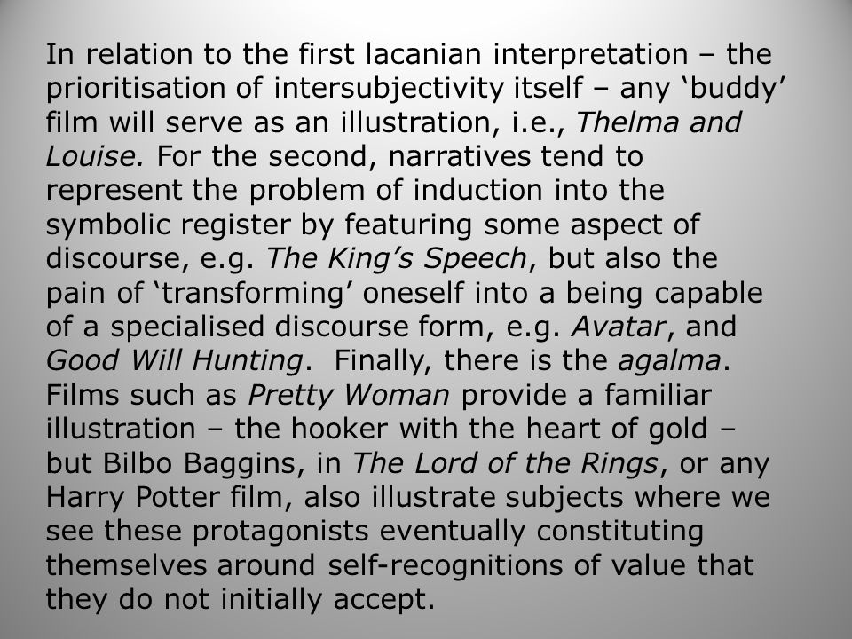 In relation to the first lacanian interpretation – the prioritisation of intersubjectivity itself – any 'buddy' film will serve as an illustration, i.e., Thelma and Louise.