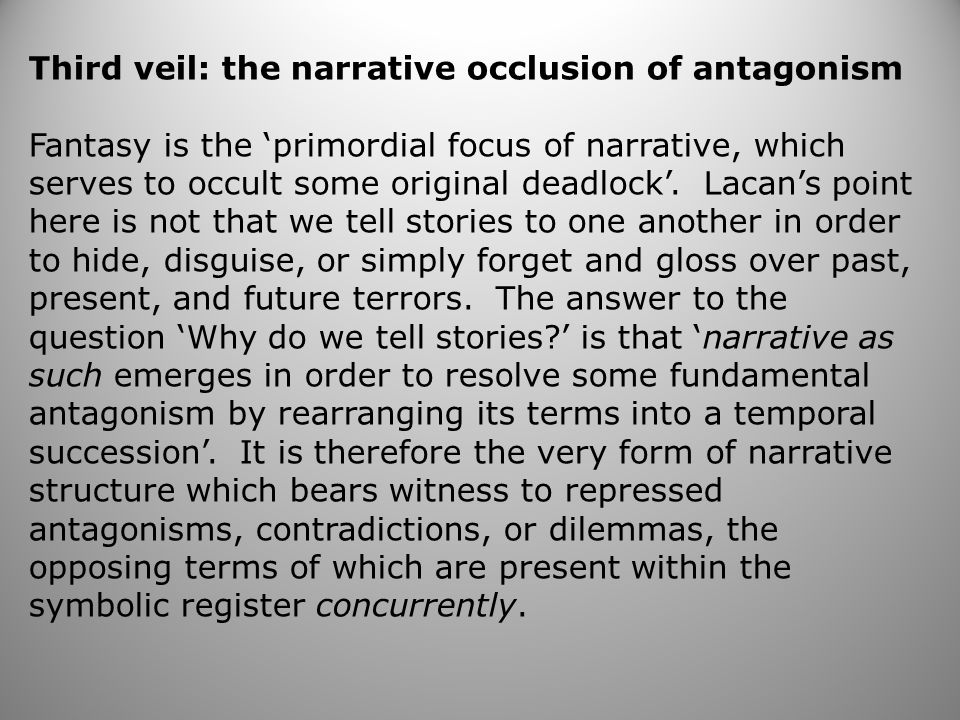 Third veil: the narrative occlusion of antagonism Fantasy is the 'primordial focus of narrative, which serves to occult some original deadlock'.