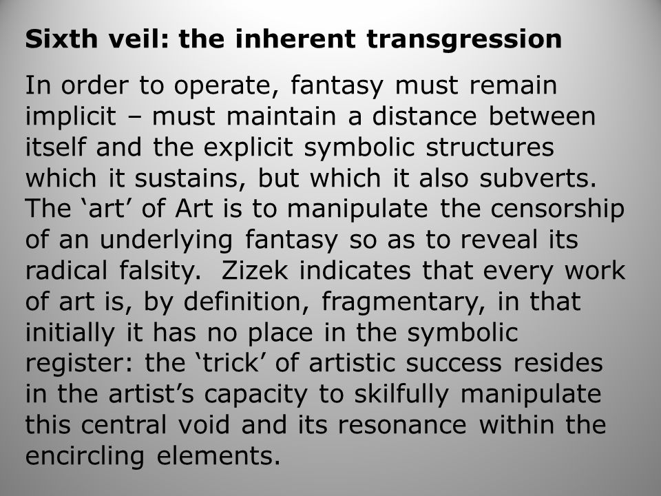 Sixth veil: the inherent transgression In order to operate, fantasy must remain implicit – must maintain a distance between itself and the explicit symbolic structures which it sustains, but which it also subverts.