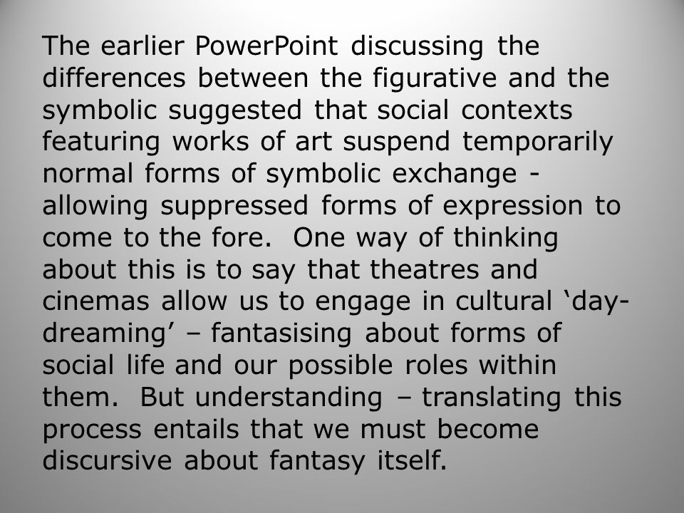 The earlier PowerPoint discussing the differences between the figurative and the symbolic suggested that social contexts featuring works of art suspend temporarily normal forms of symbolic exchange - allowing suppressed forms of expression to come to the fore.