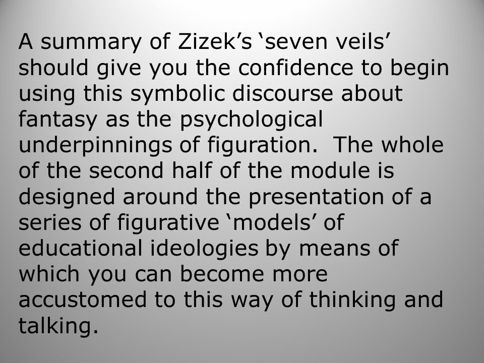 A summary of Zizek's 'seven veils' should give you the confidence to begin using this symbolic discourse about fantasy as the psychological underpinnings of figuration.
