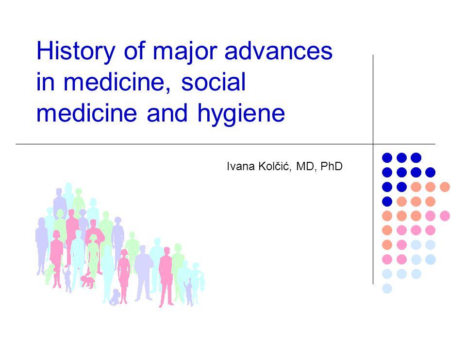 History of major advances in medicine, social medicine and hygiene Ivana Kolčić, MD, PhD