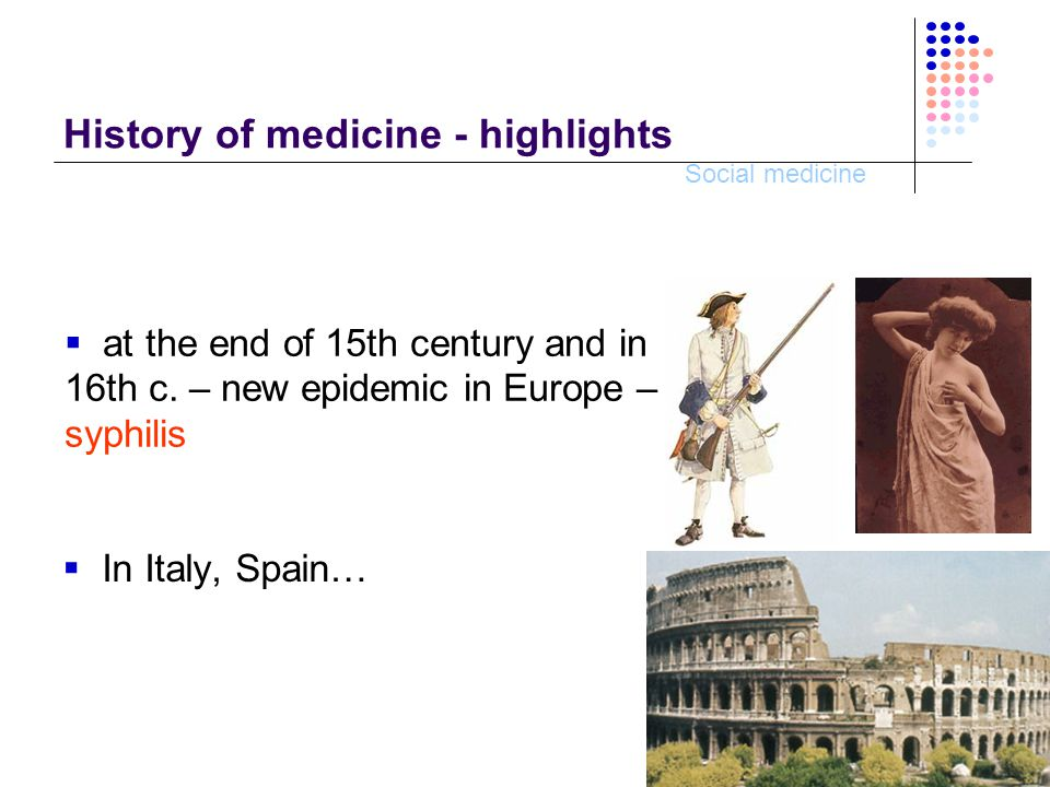 Social medicine History of medicine - highlights  In Italy, Spain…  at the end of 15th century and in 16th c.