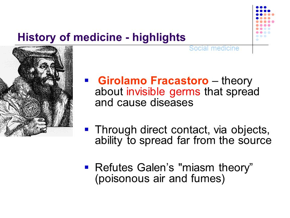 Social medicine Girolamo Fracastoro  De contagione et contagiosis morbis in 1543 – claims that germs multiply, are poisonous, could be destroyed by fire  Recommends regular body hygene, clean environment, water and food sanitation, disinfection