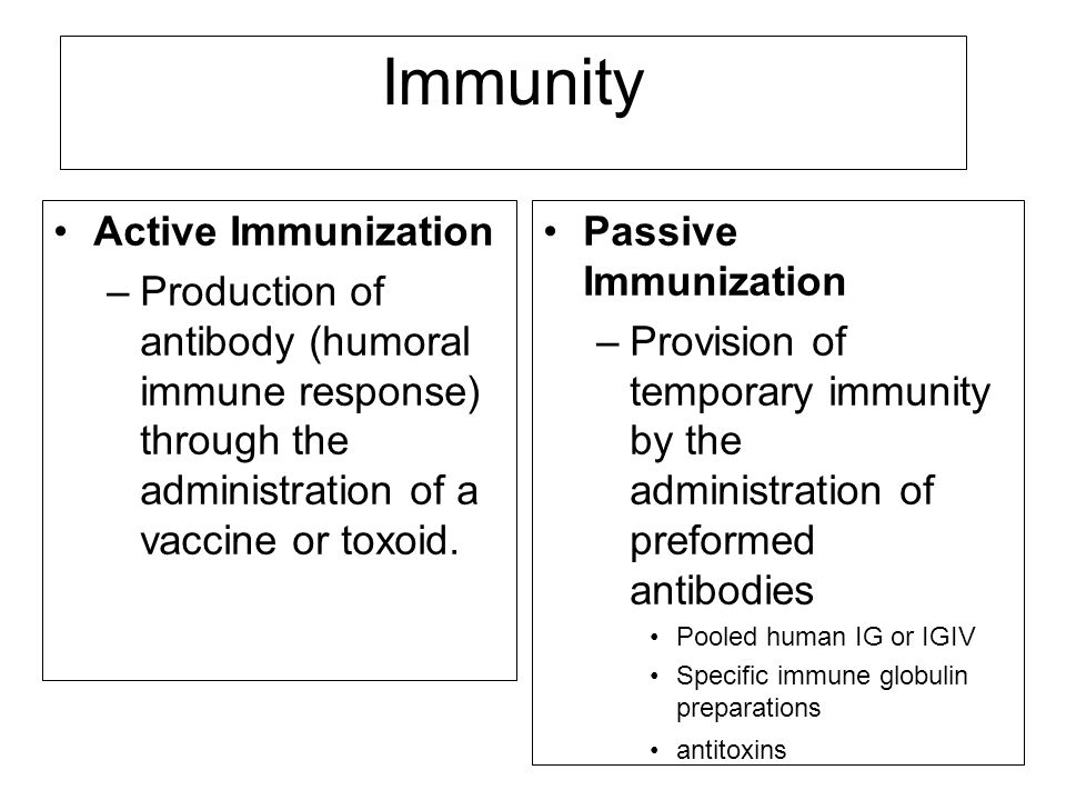 Immunity Active Immunization –Production of antibody (humoral immune response) through the administration of a vaccine or toxoid. Passive Immunization