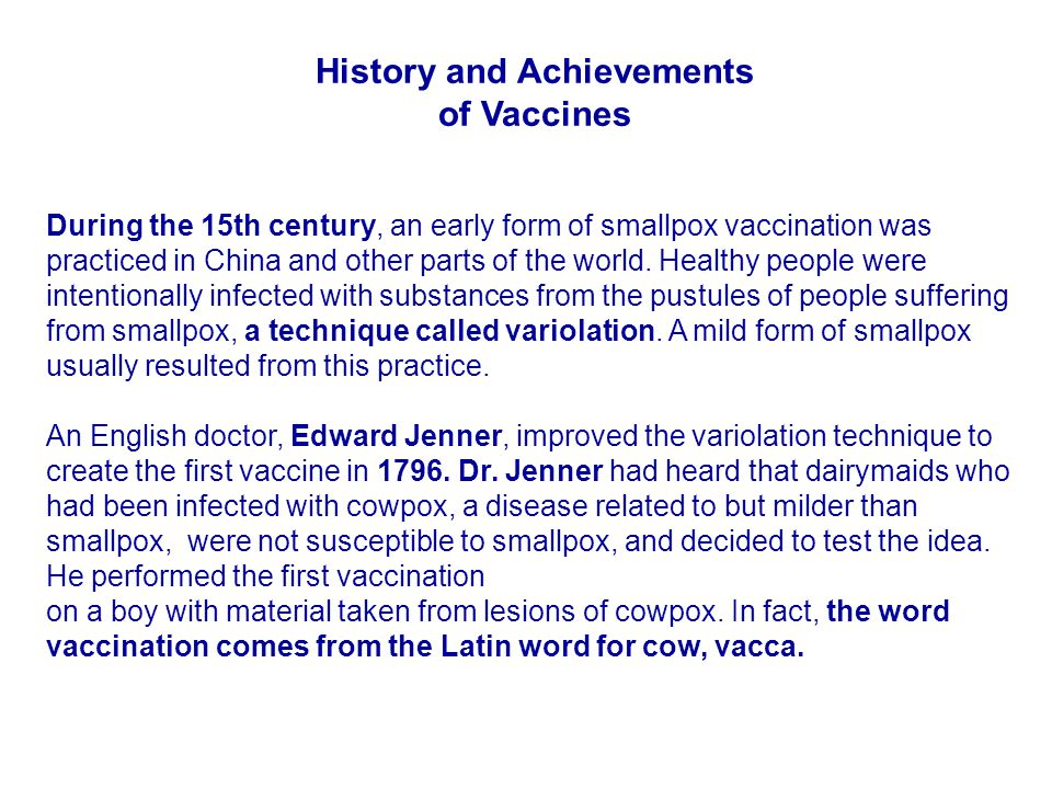 History and Achievements of Vaccines During the 15th century, an early form of smallpox vaccination was practiced in China and other parts of the worl