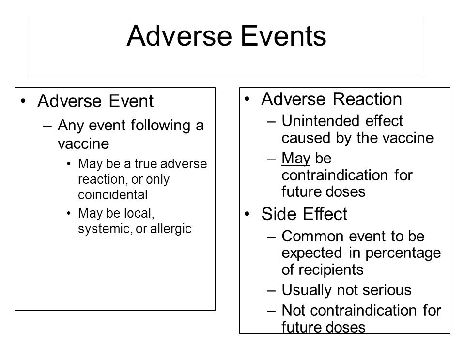 Adverse Events Adverse Event –Any event following a vaccine May be a true adverse reaction, or only coincidental May be local, systemic, or allergic A