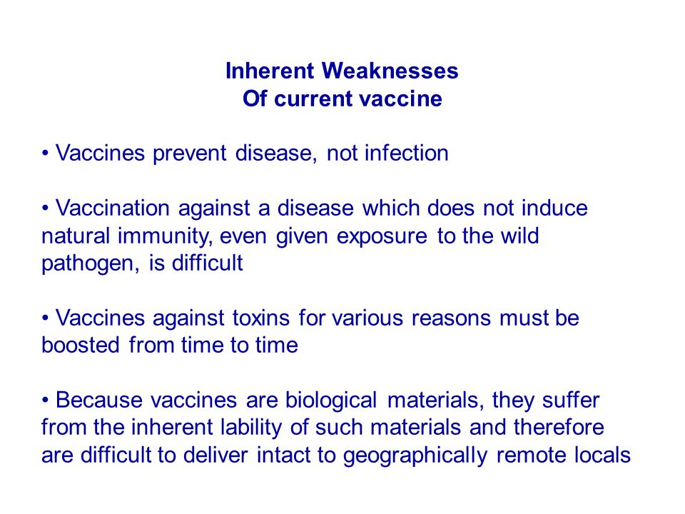 Inherent Weaknesses Of current vaccine Vaccines prevent disease, not infection Vaccination against a disease which does not induce natural immunity, e