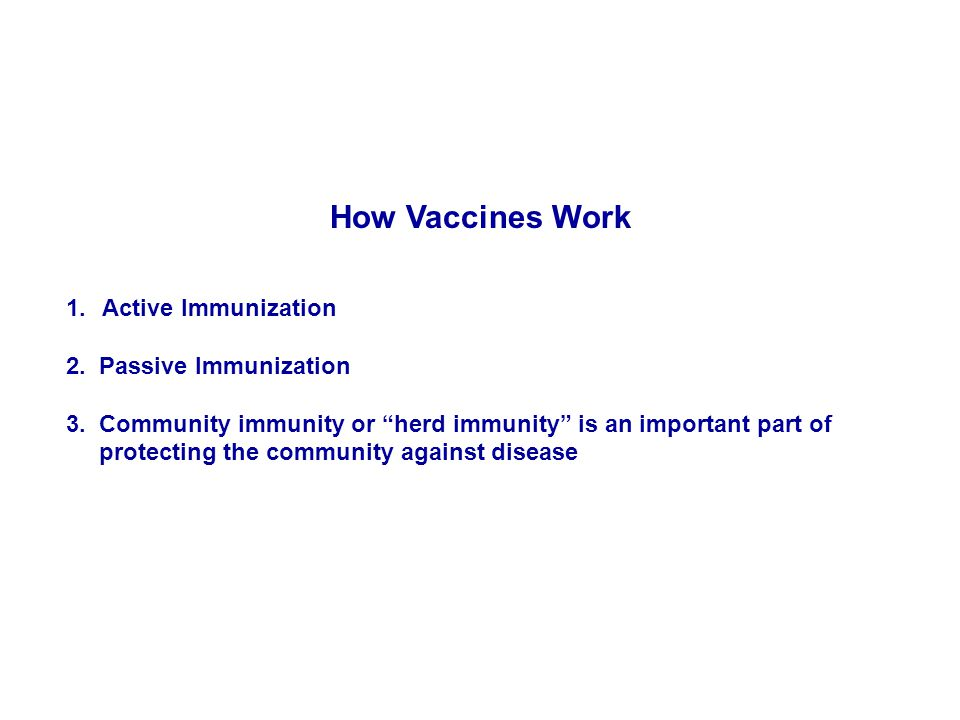 "How Vaccines Work 1.Active Immunization 2. Passive Immunization 3. Community immunity or ""herd immunity"" is an important part of protecting the commun"