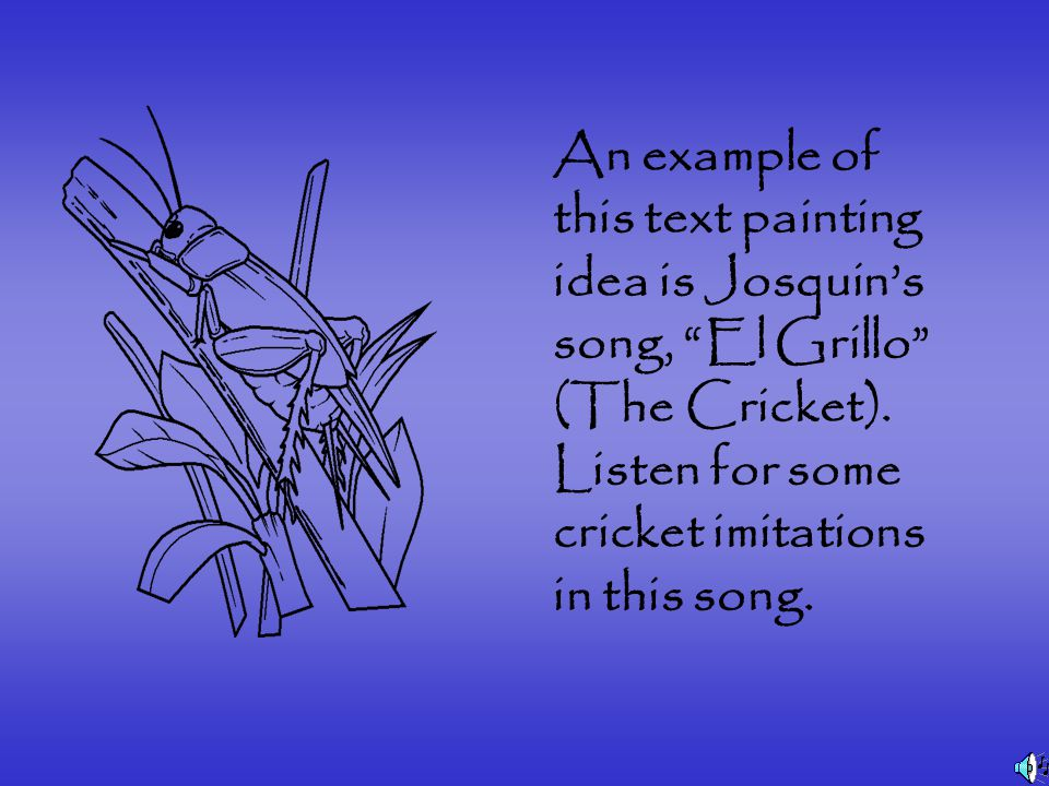 An example of this text painting idea is Josquin's song, El Grillo (The Cricket).