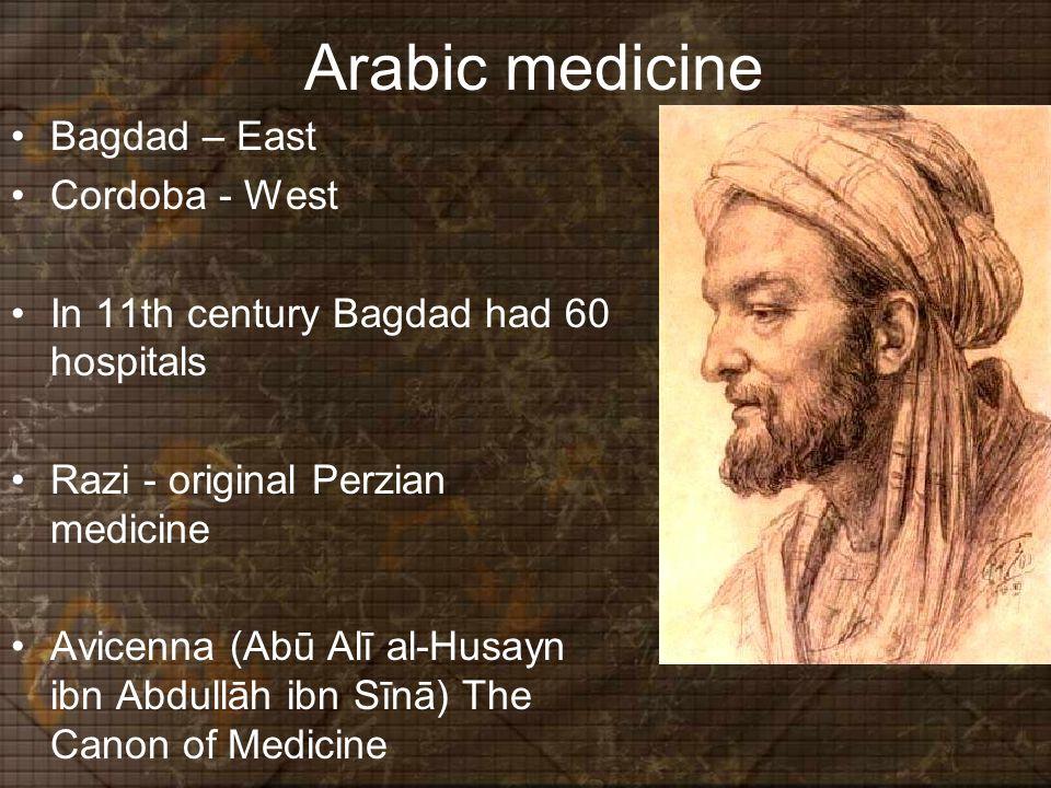 Arabic medicine Bagdad – East Cordoba - West In 11th century Bagdad had 60 hospitals Razi - original Perzian medicine Avicenna (Abū Alī al-Husayn ibn Abdullāh ibn Sīnā) The Canon of Medicine