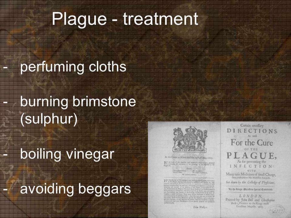 Plague - treatment -perfuming cloths -burning brimstone (sulphur) -boiling vinegar -avoiding beggars