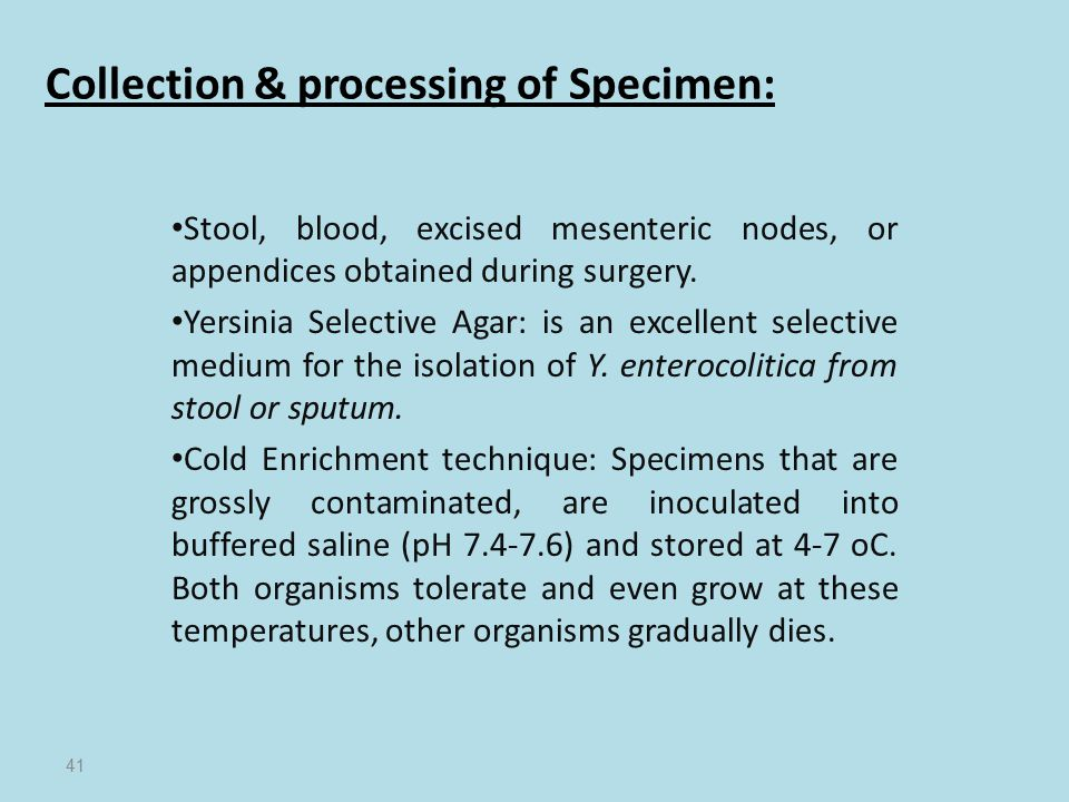 Collection & processing of Specimen: Stool, blood, excised mesenteric nodes, or appendices obtained during surgery. Yersinia Selective Agar: is an exc