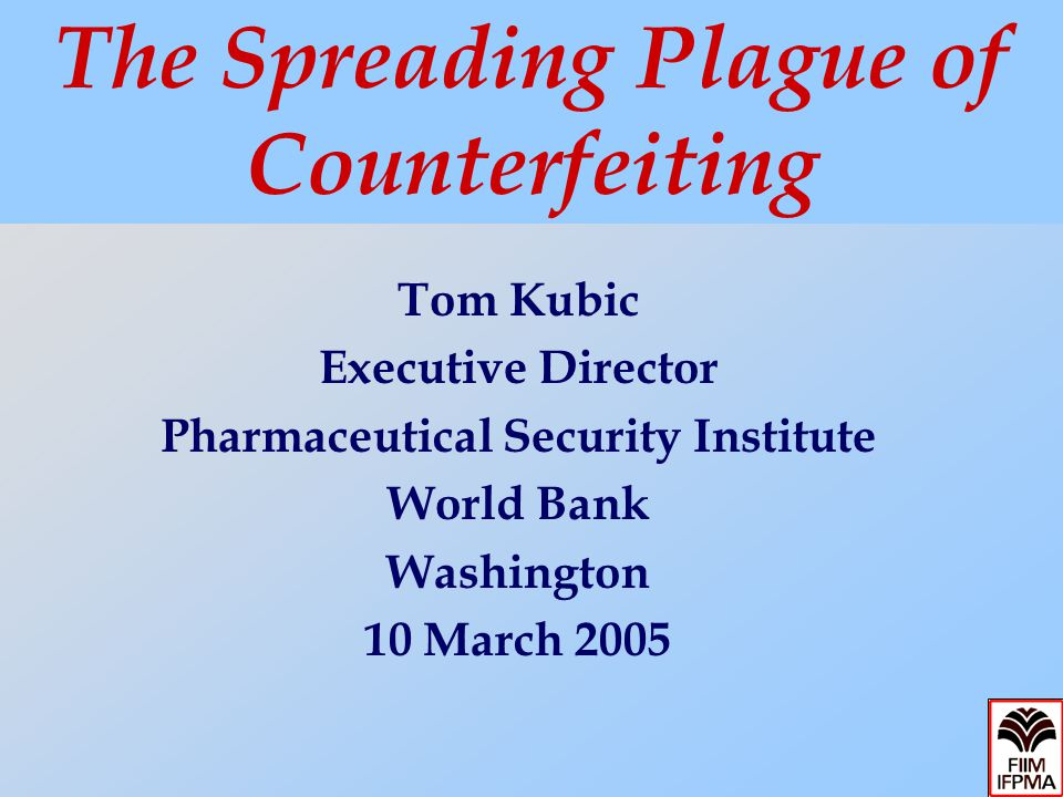 Tom Kubic Executive Director Pharmaceutical Security Institute World Bank Washington 10 March 2005 The Spreading Plague of Counterfeiting