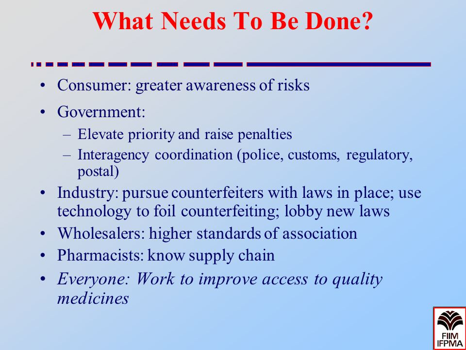 What Needs To Be Done? Consumer: greater awareness of risks Government: –Elevate priority and raise penalties –Interagency coordination (police, custo