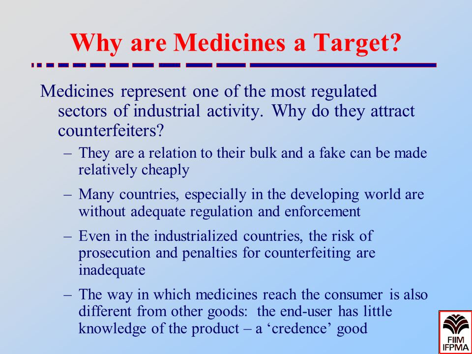 Why are Medicines a Target? Medicines represent one of the most regulated sectors of industrial activity. Why do they attract counterfeiters? –They ar