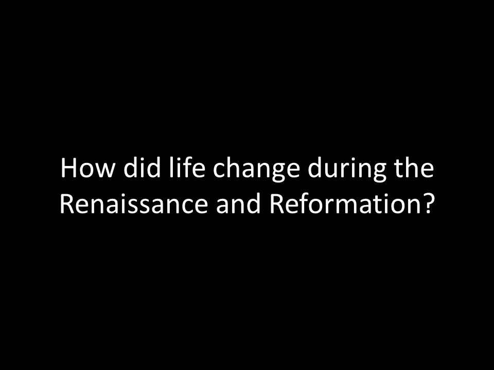 How did life change during the Renaissance and Reformation?