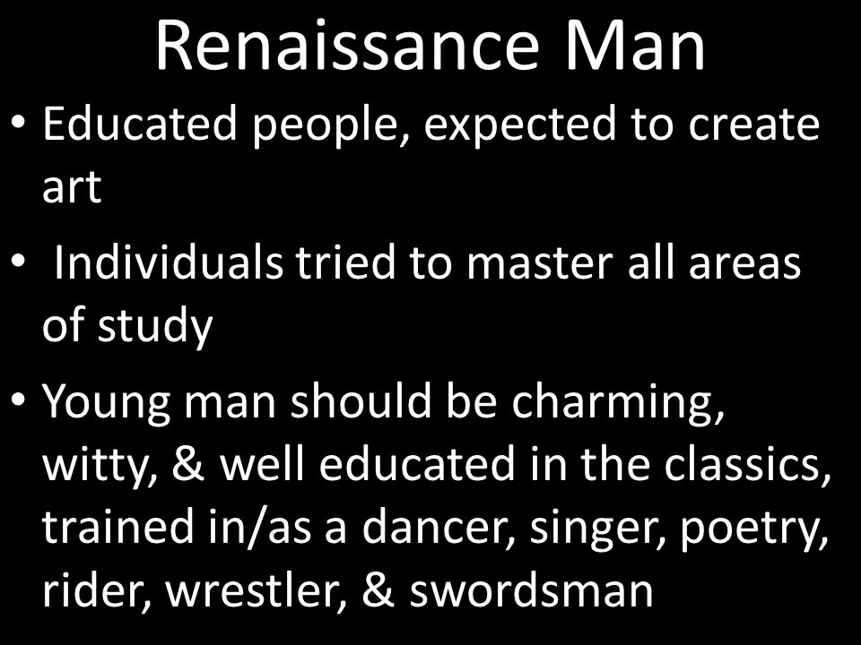 Renaissance Man Educated people, expected to create art Individuals tried to master all areas of study Young man should be charming, witty, & well edu
