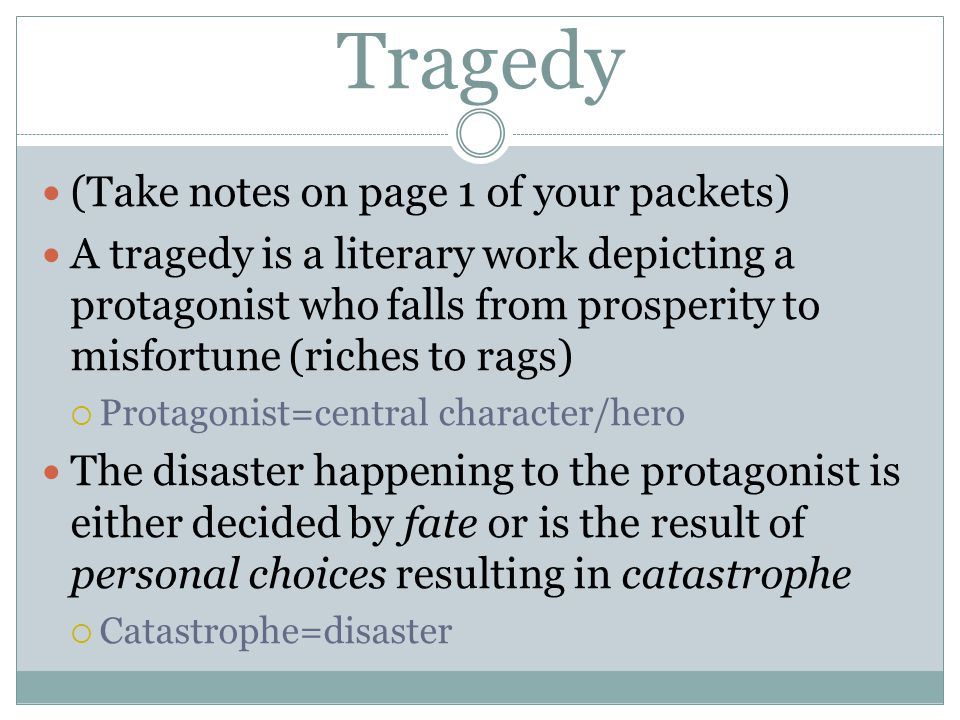 Tragedy (Take notes on page 1 of your packets) A tragedy is a literary work depicting a protagonist who falls from prosperity to misfortune (riches to rags)  Protagonist=central character/hero The disaster happening to the protagonist is either decided by fate or is the result of personal choices resulting in catastrophe  Catastrophe=disaster