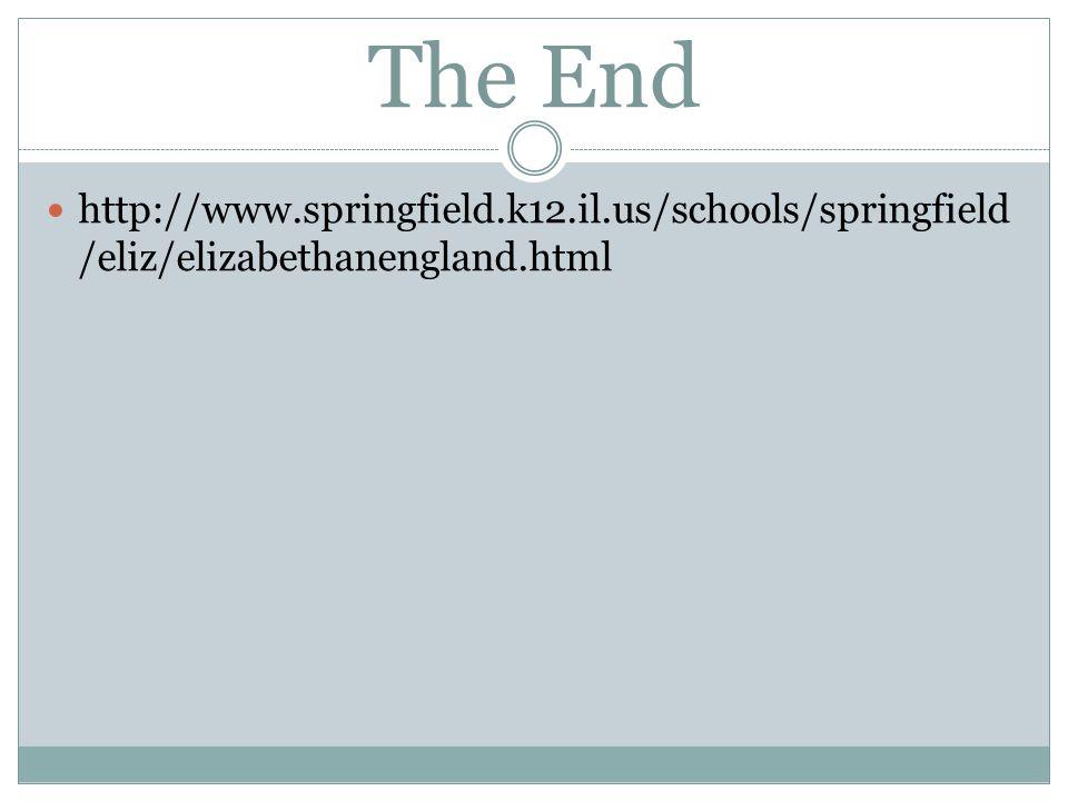 The End http://www.springfield.k12.il.us/schools/springfield /eliz/elizabethanengland.html