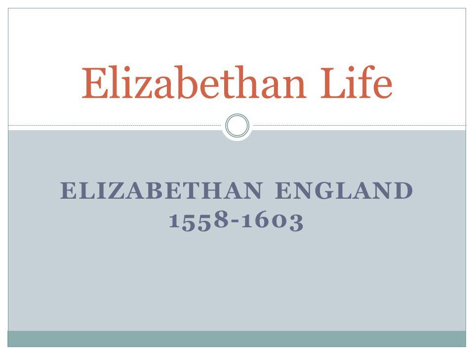 ELIZABETHAN ENGLAND 1558-1603 Elizabethan Life