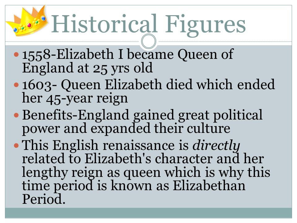 Historical Figures 1558-Elizabeth I became Queen of England at 25 yrs old 1603- Queen Elizabeth died which ended her 45-year reign Benefits-England gained great political power and expanded their culture This English renaissance is directly related to Elizabeth s character and her lengthy reign as queen which is why this time period is known as Elizabethan Period.