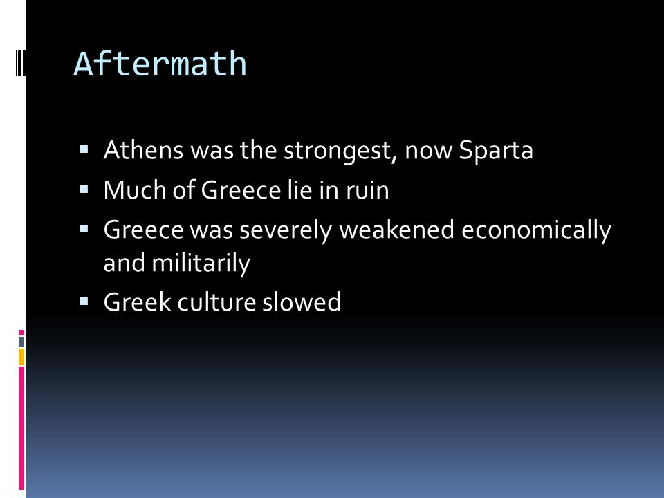 Aftermath  Athens was the strongest, now Sparta  Much of Greece lie in ruin  Greece was severely weakened economically and militarily  Greek culture slowed