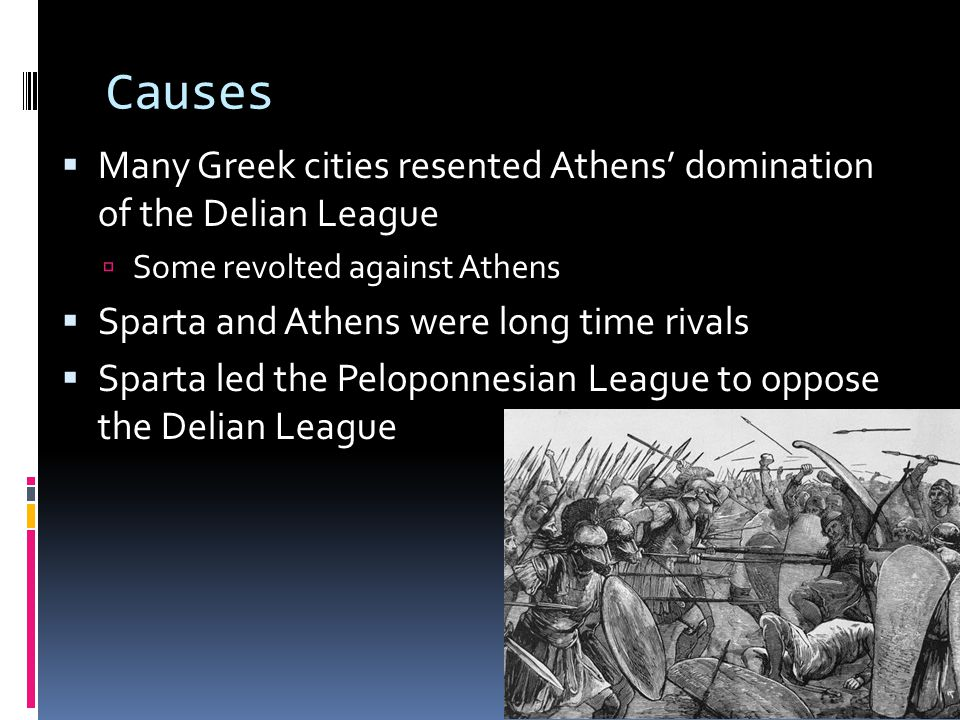 Causes  Many Greek cities resented Athens' domination of the Delian League  Some revolted against Athens  Sparta and Athens were long time rivals  Sparta led the Peloponnesian League to oppose the Delian League