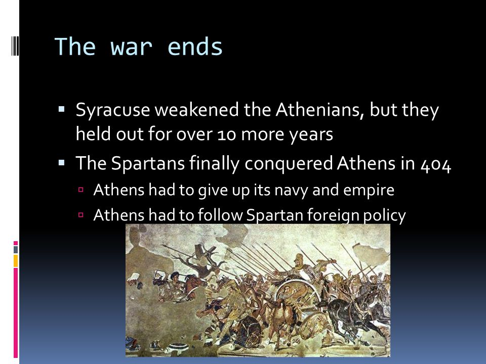 The war ends  Syracuse weakened the Athenians, but they held out for over 10 more years  The Spartans finally conquered Athens in 404  Athens had to give up its navy and empire  Athens had to follow Spartan foreign policy