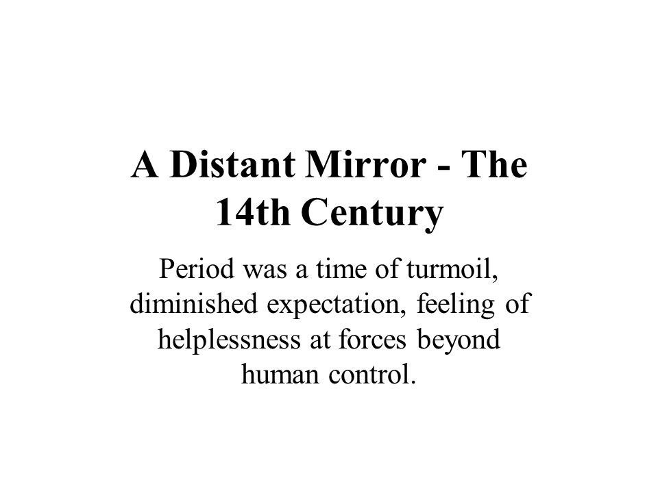 A Distant Mirror - The 14th Century Period was a time of turmoil, diminished expectation, feeling of helplessness at forces beyond human control.