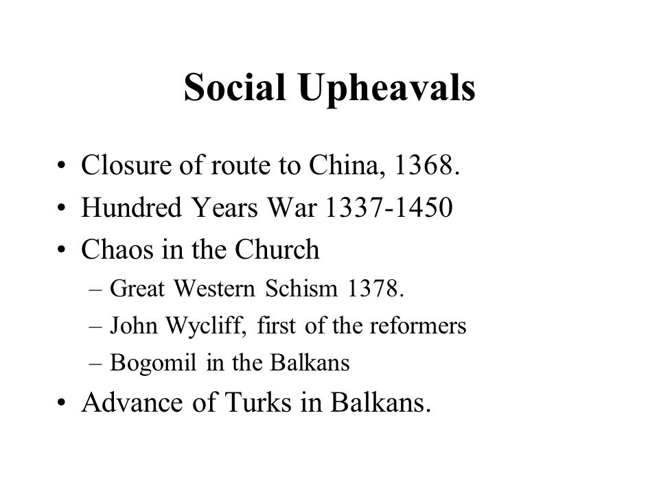 Social Upheavals Closure of route to China, 1368. Hundred Years War 1337-1450 Chaos in the Church –Great Western Schism 1378. –John Wycliff, first of