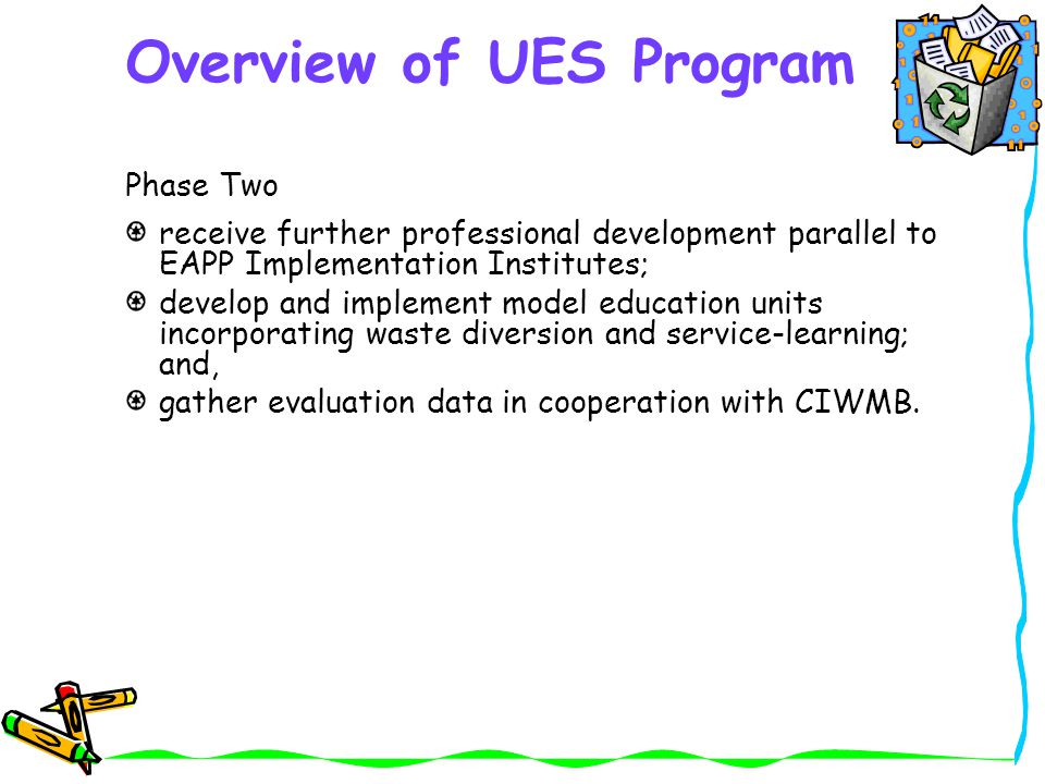 Overview of UES Program Phase Two receive further professional development parallel to EAPP Implementation Institutes; develop and implement model education units incorporating waste diversion and service-learning; and, gather evaluation data in cooperation with CIWMB.