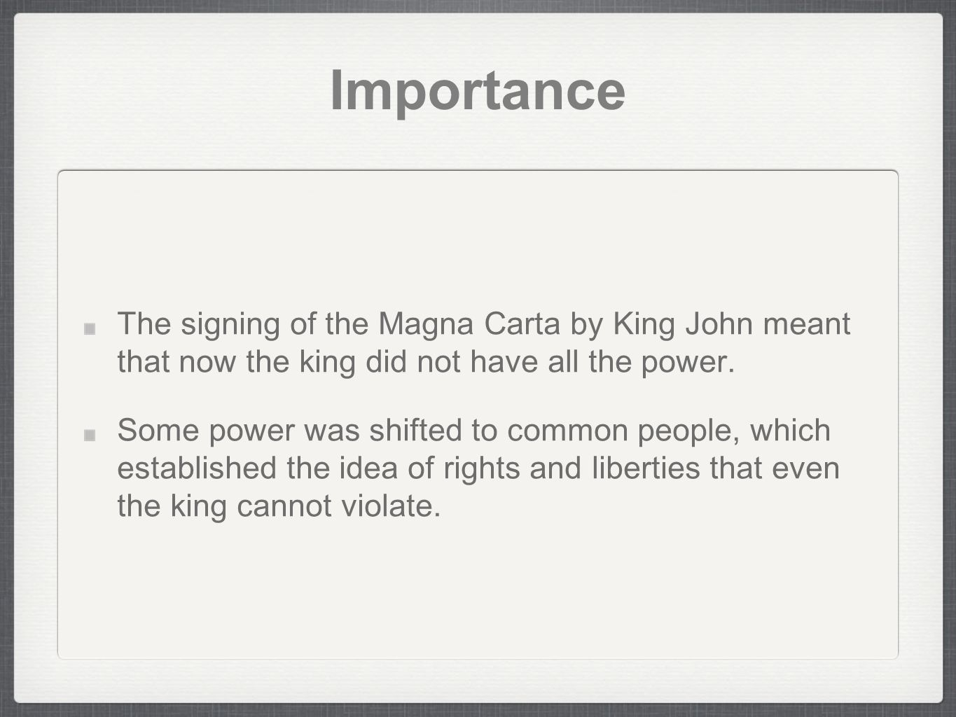 Importance The signing of the Magna Carta by King John meant that now the king did not have all the power.