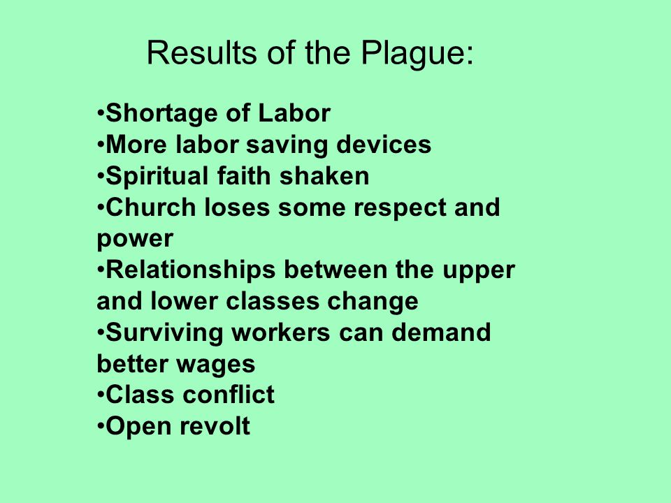 Results of the Plague: Shortage of Labor More labor saving devices Spiritual faith shaken Church loses some respect and power Relationships between the upper and lower classes change Surviving workers can demand better wages Class conflict Open revolt