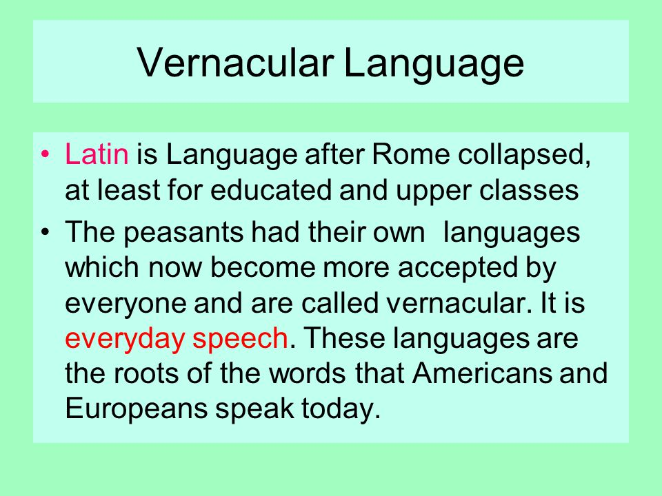 Vernacular Language Latin is Language after Rome collapsed, at least for educated and upper classes The peasants had their own languages which now become more accepted by everyone and are called vernacular.