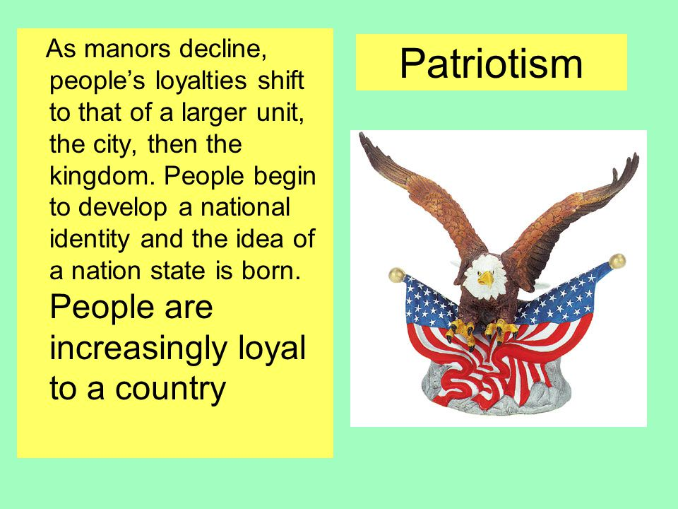 Patriotism As manors decline, people's loyalties shift to that of a larger unit, the city, then the kingdom.