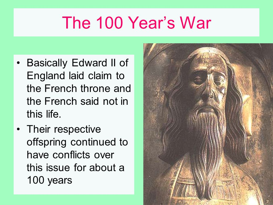 The 100 Year's War Basically Edward II of England laid claim to the French throne and the French said not in this life.