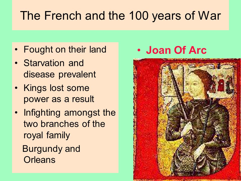 The French and the 100 years of War Fought on their land Starvation and disease prevalent Kings lost some power as a result Infighting amongst the two branches of the royal family Burgundy and Orleans Joan Of Arc