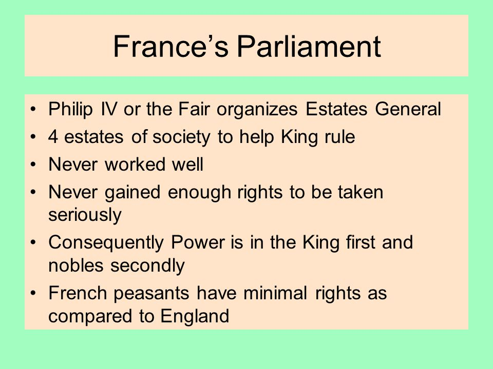 France's Parliament Philip IV or the Fair organizes Estates General 4 estates of society to help King rule Never worked well Never gained enough rights to be taken seriously Consequently Power is in the King first and nobles secondly French peasants have minimal rights as compared to England